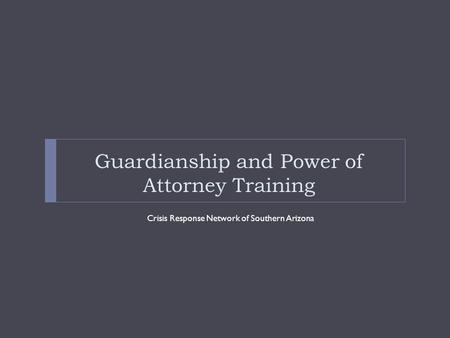 Guardianship and Power of Attorney Training Crisis Response Network of Southern Arizona.