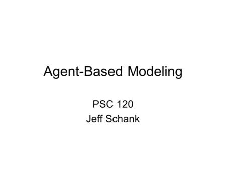 Agent-Based Modeling PSC 120 Jeff Schank. Agent-Based Modeling What Phenomena are Agent-Based Models Good for? What is Agent-Based Modeling (ABM)? What.