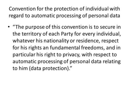 "Convention for the protection of individual with regard to automatic processing of personal data ""The purpose of this convention is to secure in the territory."