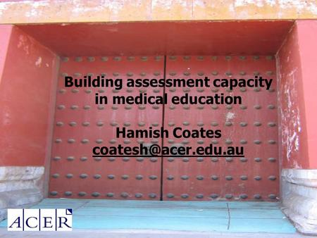 Building assessment capacity in medical education Hamish Coates