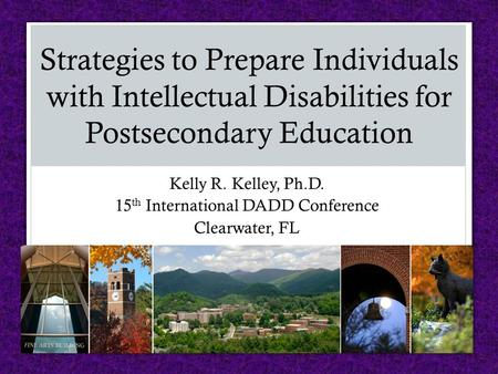 Kelly R. Kelley, Ph.D. 15 th International DADD Conference Clearwater, FL Strategies to Prepare Individuals with Intellectual Disabilities for Postsecondary.