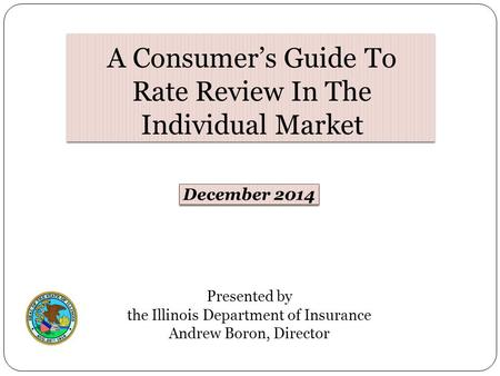 Presented by the Illinois Department of Insurance Andrew Boron, Director December 2014 A Consumer's Guide To Rate Review In The Individual Market.
