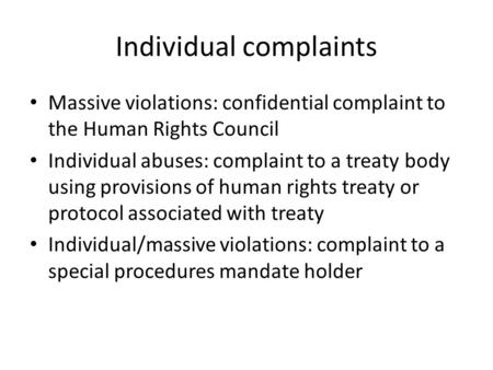 Individual complaints Massive violations: confidential complaint to the Human Rights Council Individual abuses: complaint to a treaty body using provisions.