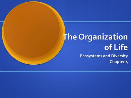 The Organization of Life Ecosystems and Diversity Chapter 4.
