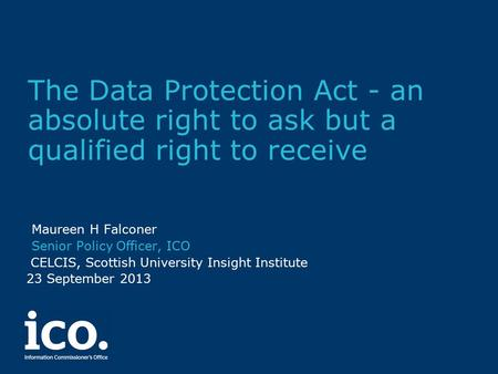 The Data Protection Act - an absolute right to ask but a qualified right to receive Maureen H Falconer Senior Policy Officer, ICO CELCIS, Scottish University.