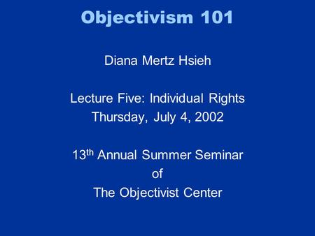 Objectivism 101 Diana Mertz Hsieh Lecture Five: Individual Rights Thursday, July 4, 2002 13 th Annual Summer Seminar of The Objectivist Center.