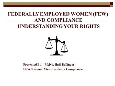 FEDERALLY EMPLOYED WOMEN (FEW) AND COMPLIANCE UNDERSTANDING YOUR RIGHTS Presented By: Melvie Hall-Bellinger FEW National Vice President - Compliance.