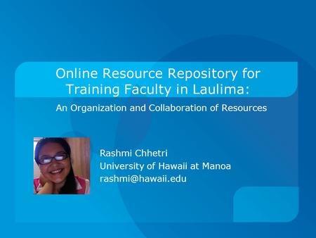 Online Resource Repository for Training Faculty in Laulima: An Organization and Collaboration of Resources Rashmi Chhetri University of Hawaii at Manoa.