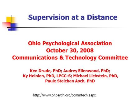 Supervision at a Distance Ohio Psychological Association October 30, 2008 Communications & Technology Committee Ken Drude, PhD; Audrey Ellenwood, PhD;