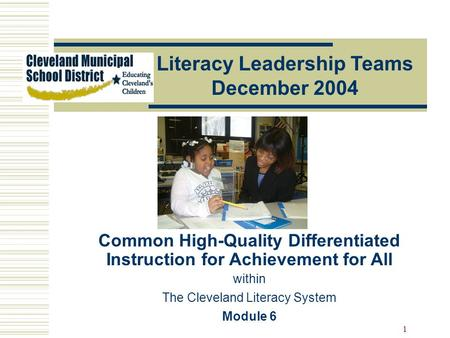 1 Literacy Leadership Teams December 2004 Common High-Quality Differentiated Instruction for Achievement for All within The Cleveland Literacy System Module.