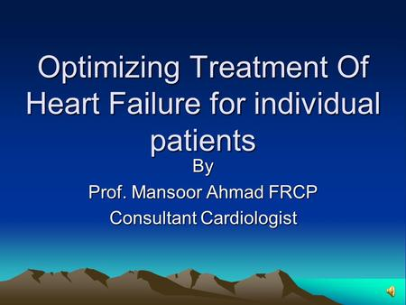 Optimizing Treatment Of Heart Failure for individual patients By Prof. Mansoor Ahmad FRCP Consultant Cardiologist.
