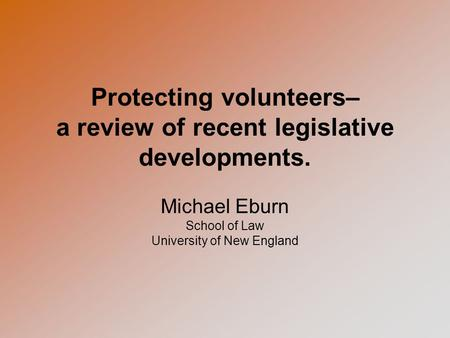 Protecting volunteers– a review of recent legislative developments. Michael Eburn School of Law University of New England.