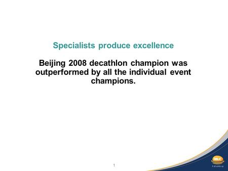1 Specialists produce excellence Beijing 2008 decathlon champion was outperformed by all the individual event champions.