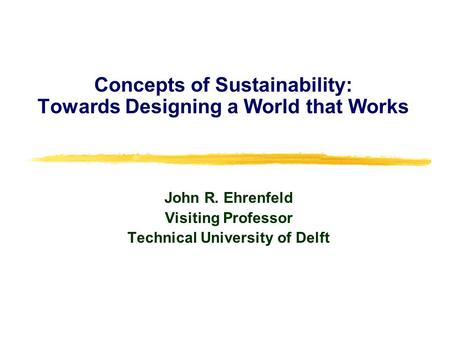Concepts of Sustainability: Towards Designing a World that Works John R. Ehrenfeld Visiting Professor Technical University of Delft.
