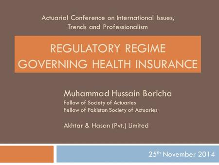 Actuarial Conference on International Issues, Trends and Professionalism 25 th November 2014 REGULATORY REGIME GOVERNING HEALTH INSURANCE Muhammad Hussain.