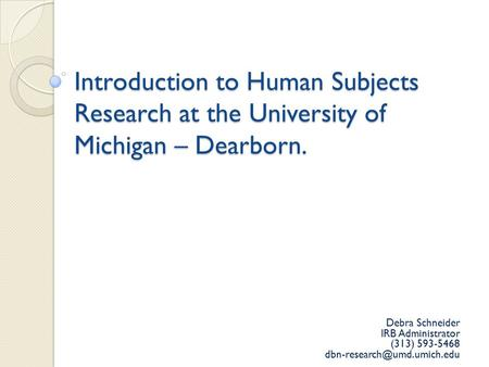 Introduction to Human Subjects Research at the University of Michigan – Dearborn. Debra Schneider IRB Administrator (313) 593-5468
