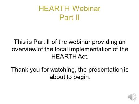 HEARTH Webinar Part II This is Part II of the webinar providing an overview of the local implementation of the HEARTH Act. Thank you for watching, the.