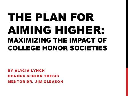 THE PLAN FOR AIMING HIGHER: MAXIMIZING THE IMPACT OF COLLEGE HONOR SOCIETIES BY ALYCIA LYNCH HONORS SENIOR THESIS MENTOR DR. JIM GLEASON.