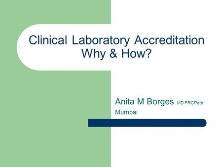 Clinical Laboratory Accreditation Why & How? Anita M Borges MD FRCPath Mumbai.