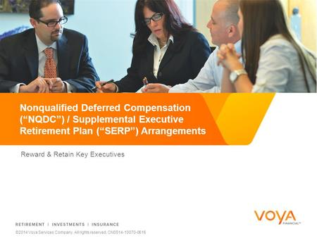 "Reward & Retain Key Executives Nonqualified Deferred Compensation (""NQDC"") / Supplemental Executive Retirement Plan (""SERP"") Arrangements ©2014 Voya Services."