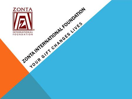 ZONTA INTERNATIONAL FOUNDATION YOUR GIFT CHANGES LIVES.