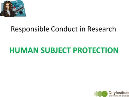 Responsible Conduct in Research HUMAN SUBJECT PROTECTION.