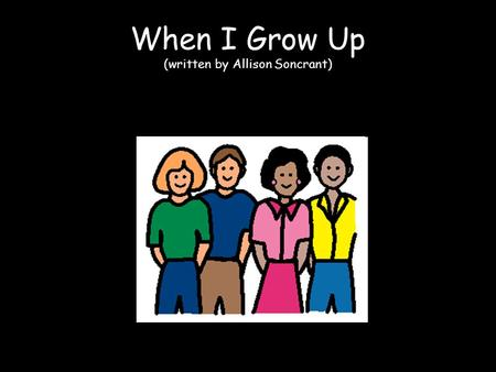 When I Grow Up (written by Allison Soncrant). When I grow up, I wonder what I'll be.
