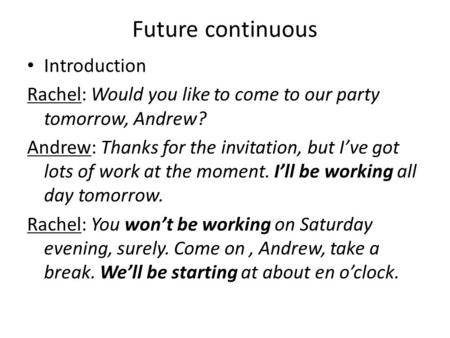 Future continuous Introduction Rachel: Would you like to come to our party tomorrow, Andrew? Andrew: Thanks for the invitation, but I've got lots of work.