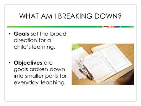WHAT AM I BREAKING DOWN? Goals set the broad direction for a child's learning. Objectives are goals broken down into smaller parts for everyday teaching.