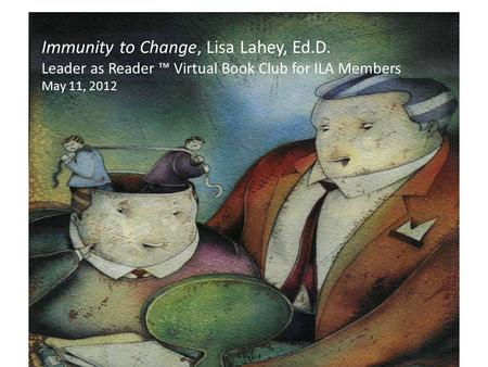 Immunity to Change, Lisa Lahey, Ed.D. Leader as Reader ™ Virtual Book Club for ILA Members May 11, 2012 mindsatwork.com The Leader as Reader ™ is a trademark.