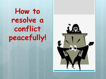 How to resolve a conflict peacefully!.  Sort things out so everyone gets something of what they want.  There are FOUR things you need to do.  Understand.