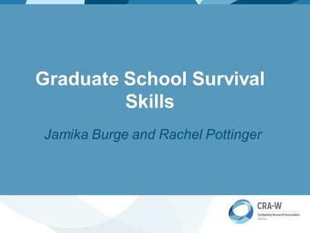 Graduate School Survival Skills Jamika Burge and Rachel Pottinger.