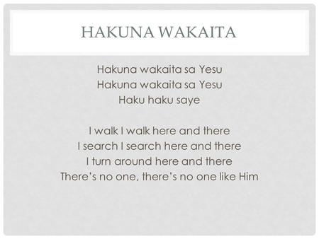 HAKUNA WAKAITA Hakuna wakaita sa Yesu Haku haku saye I walk I walk here and there I search I search here and there I turn around here and there There's.