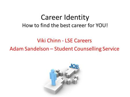 Career Identity How to find the best career for YOU! Viki Chinn - LSE Careers Adam Sandelson – Student Counselling Service.