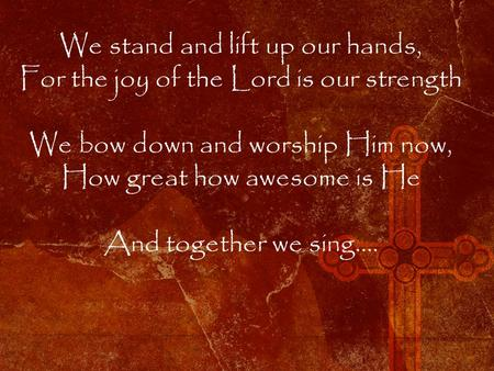 We stand and lift up our hands, For the joy of the Lord is our strength We bow down and worship Him now, How great how awesome is He And together we sing….