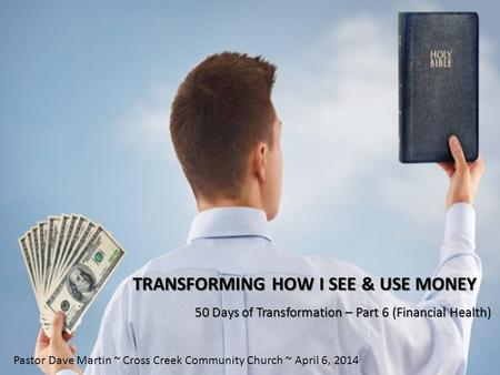 TRANSFORMING HOW I SEE & USE MONEY 50 Days of Transformation – Part 6 (Financial Health) Pastor Dave Martin ~ Cross Creek Community Church ~ April 6, 2014.