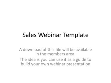Sales Webinar Template A download of this file will be available in the members area. The idea is you can use it as a guide to build your own webinar presentation.