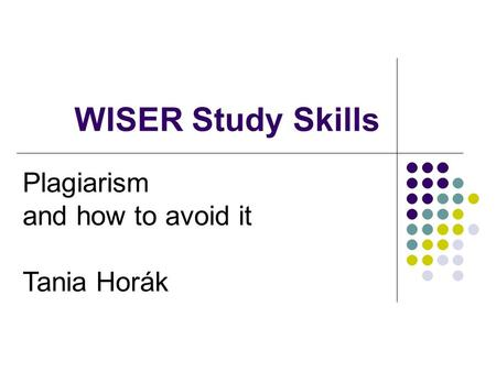 WISER Study Skills Plagiarism and how to avoid it Tania Horák.