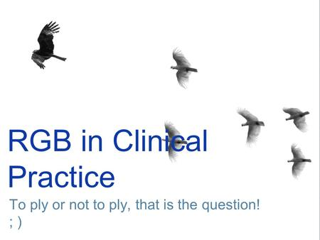 RGB in Clinical Practice To ply or not to ply, that is the question! ; )