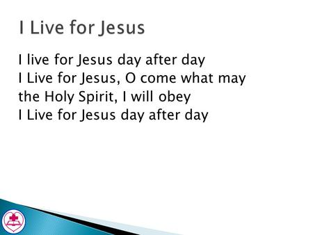 I Live for Jesus I live for Jesus day after day I Live for Jesus, O come what may the Holy Spirit, I will obey I Live for Jesus day after day.