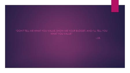 """don't TELL ME WHAT YOU VALUE, SHOW ME YOUR BUDGET, AND I'LL TELL YOU WHAT YOU VALUE"" -j.b."