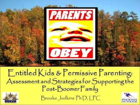 Entitled Kids & Permissive Parenting: Assessment and Strategies for Supporting the Post-Boomer Family Brooke Judkins Ph D, LPC.