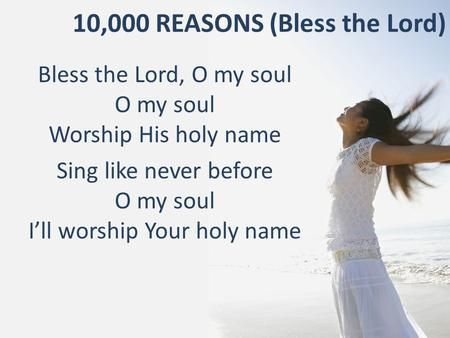 10,000 REASONS (Bless the Lord) Bless the Lord, O my soul O my soul Worship His holy name Sing like never before O my soul I'll worship Your holy name.
