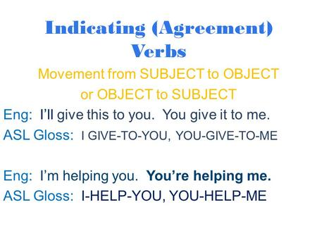 Indicating (Agreement) Verbs Movement from SUBJECT to OBJECT or OBJECT to SUBJECT Eng: I'll give this to you. You give it to me. ASL Gloss: I GIVE-TO-YOU,