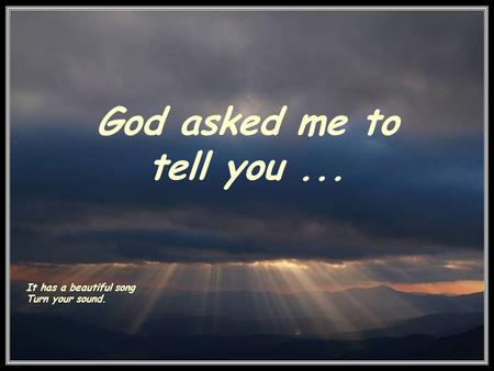 God asked me to tell you... It has a beautiful song Turn your sound.