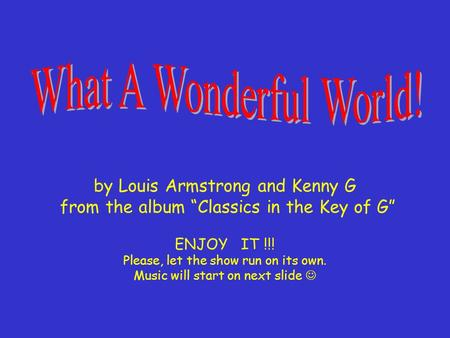 "by Louis Armstrong and Kenny G from the album ""Classics in the Key of G"" ENJOY IT !!! Please, let the show run on its own. Music will start on next slide."