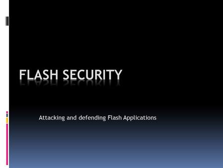 Attacking and defending Flash Applications. Flash Security I'll talk about; o RIA, Web 2.0 and Security o What is Crossdomain.xml? Why does it exist?