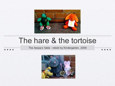 The hare & the tortoise The Aesop's fable - retold by Kindergarten, 2009.