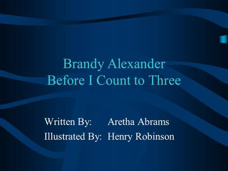Brandy Alexander Before I Count to Three Written By: Aretha Abrams Illustrated By: Henry Robinson.