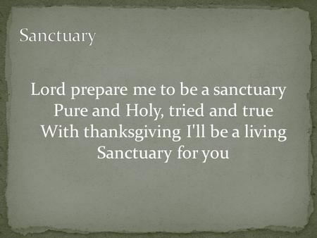 Lord prepare me to be a sanctuary Pure and Holy, tried and true With thanksgiving I'll be a living Sanctuary for you.